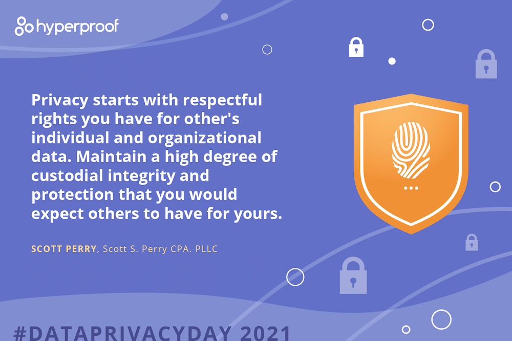 Scott Perry, Scott S. Perry CPA, says Privacy starts with respectful rights you have for other's individual and organizational data. Maintain a high degree of custodial integrity and protection that you would expect others to have for yours.